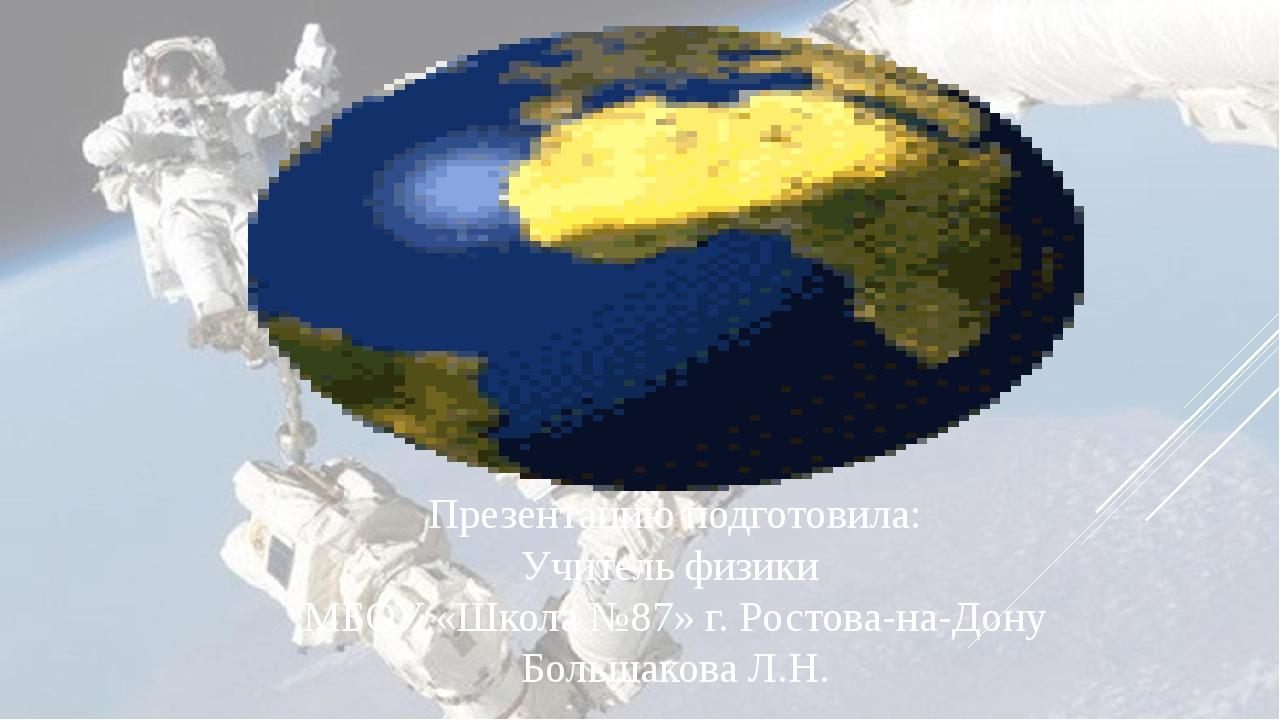 Презентацию подготовила: Учитель физики МБОУ «Школа №87» г. Ростова-на-Дону Б...
