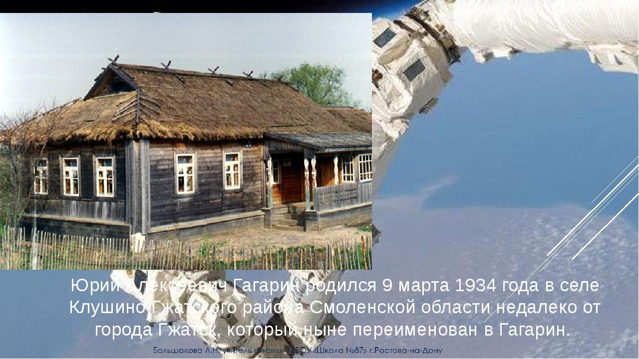 Юрий Алексеевич Гагарин родился 9 марта 1934 года в селе Клушино Гжатского р...