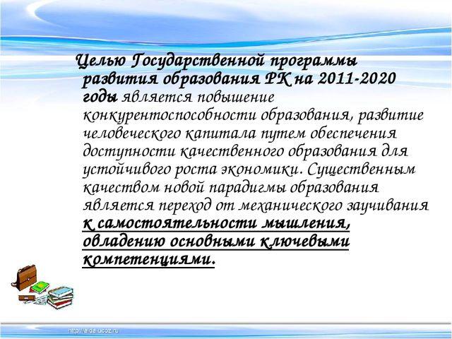 Целью Государственной программы развития образования РК на 2011-2020 годы яв...