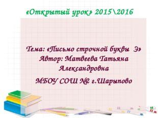 «Открытый урок» 2015\2016 Тема: «Письмо строчной буквы Э» Автор: Матвеева Тат