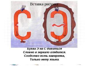 Буква Э на С дивиться Словно в зеркало глядится. Сходство есть наверняка, Тол