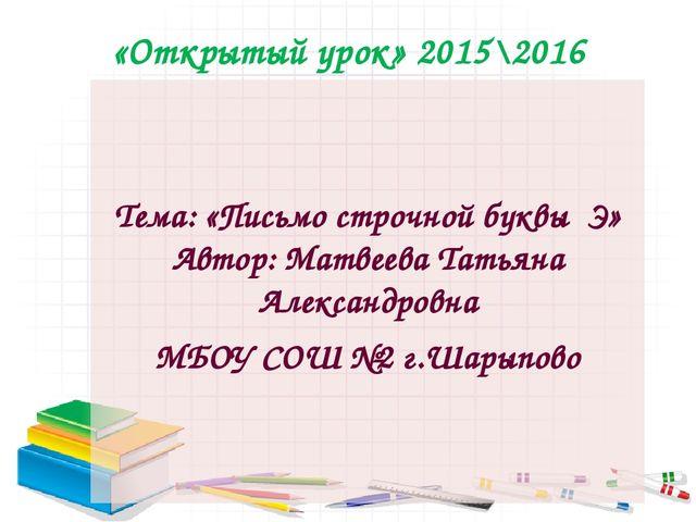 «Открытый урок» 2015\2016 Тема: «Письмо строчной буквы Э» Автор: Матвеева Тат...
