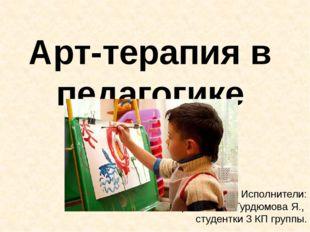 Арт-терапия в педагогике Исполнители: Бирюкова В., Гурдюмова Я., студентки 3