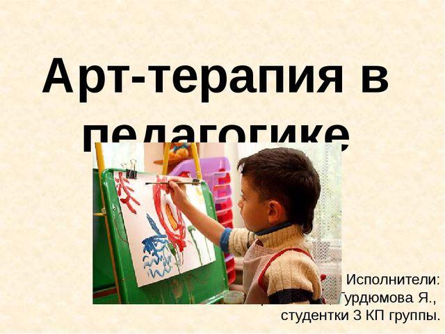 Арт-терапия в педагогике Исполнители: Бирюкова В., Гурдюмова Я., студентки 3...