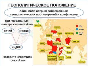 ГЕОПОЛИТИЧЕСКОЕ ПОЛОЖЕНИЕ Азия- поле острых современных геополитических проти