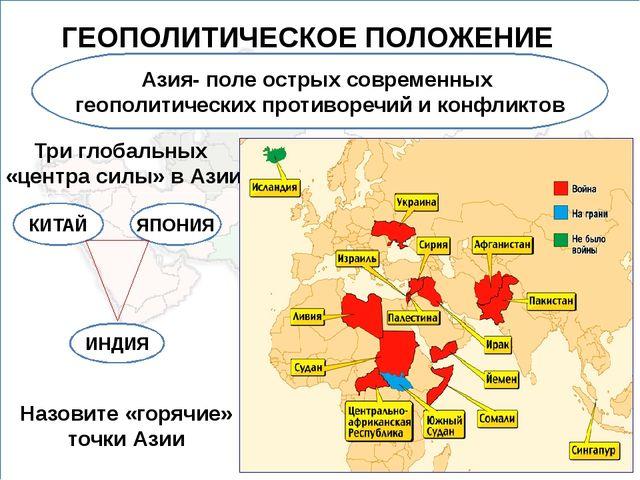 ГЕОПОЛИТИЧЕСКОЕ ПОЛОЖЕНИЕ Азия- поле острых современных геополитических проти...