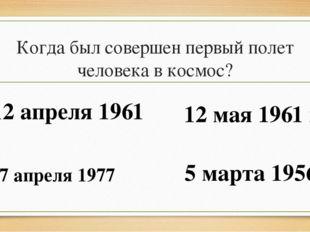 Когда был совершен первый полет человека в космос? 12 апреля 1961 12 мая 1961