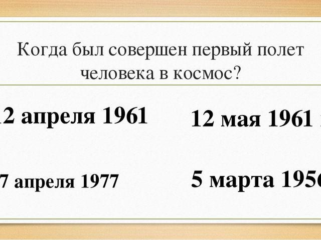 Когда был совершен первый полет человека в космос? 12 апреля 1961 12 мая 1961...