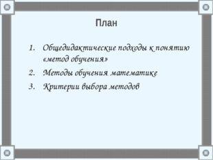 План Общедидактические подходы к понятию «метод обучения» Методы обучения мат