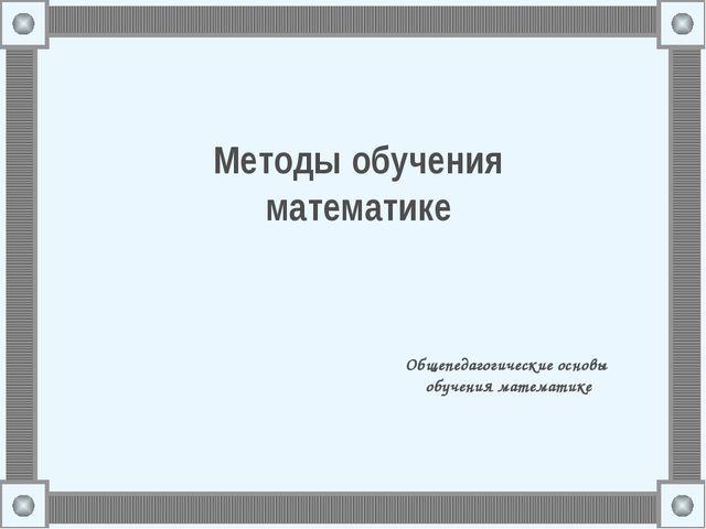 Методы обучения математике Общепедагогические основы обучения математике