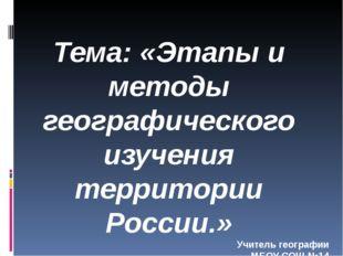 Тема: «Этапы и методы географического изучения территории России.» Учитель г
