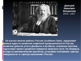 Дмитрий Иванович Менделеев 1834—1907 Он изучал многие районы России (особенно