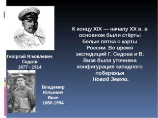 Гео́ргий Я́ковлевич Седо́в 1877 - 1914 Владимир Юльевич Визе 1886-1954 К конц