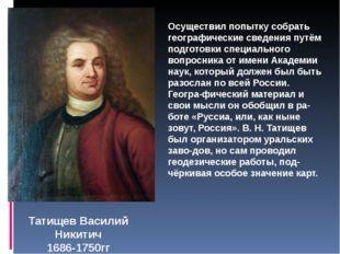 Татищев Василий Никитич 1686-1750гг Осуществил попытку собрать географические