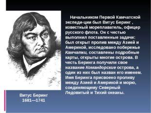 Витус Беринг 1681—1741 Начальником Первой Камчатской экспедиции был Витус Бе