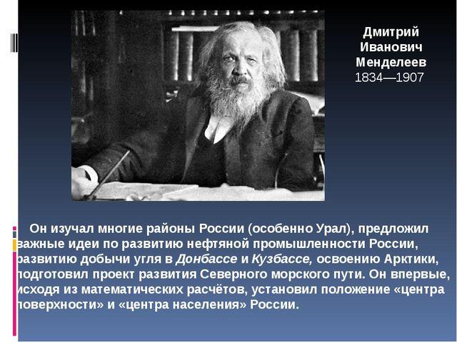 Дмитрий Иванович Менделеев 1834—1907 Он изучал многие районы России (особенно...