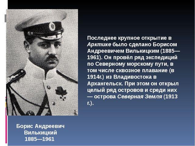 Борис Андреевич Вилькицкий 1885—1961 Последнее крупное открытие в Арктике был...
