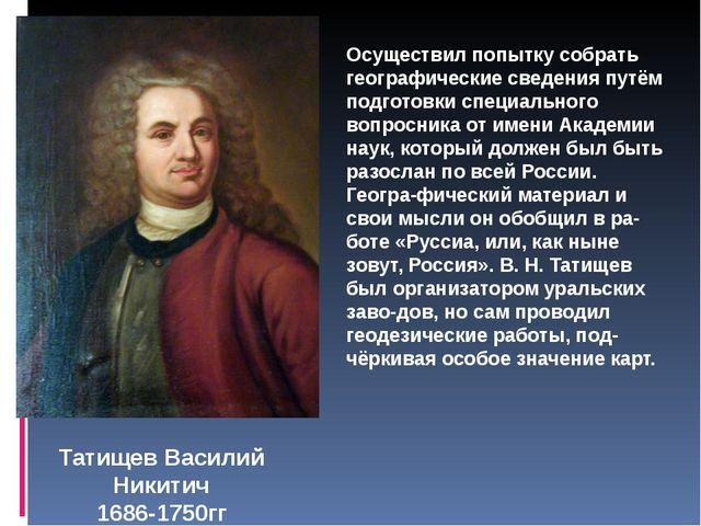 Татищев Василий Никитич 1686-1750гг Осуществил попытку собрать географические...