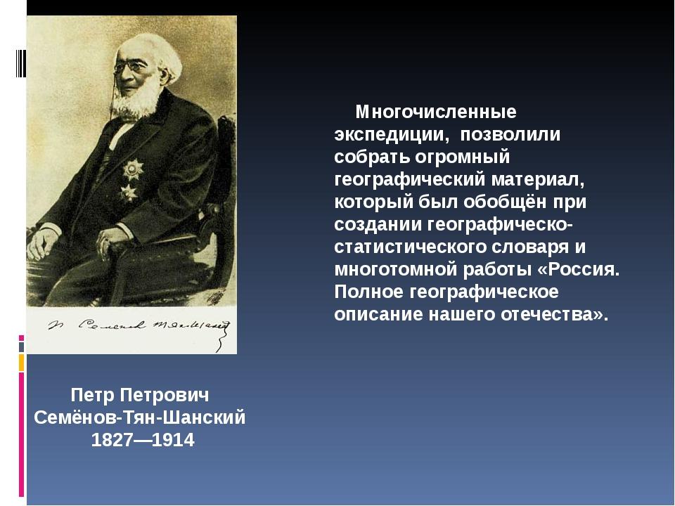 Петр Петрович Семёнов-Тян-Шанский 1827—1914 Многочисленные экспедиции, позвол...