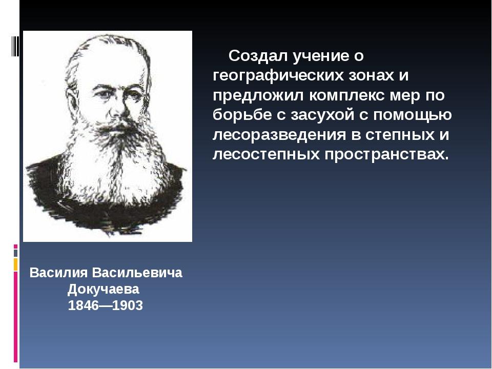Василия Васильевича Докучаева 1846—1903 Создал учение о географических зонах...