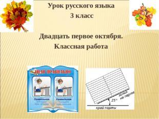 Урок русского языка 3 класс Двадцать первое октября. Классная работа