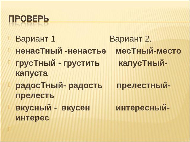 Вариант 1 Вариант 2. ненасТный -ненастье месТный-место грусТный - грустить ка...