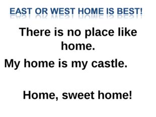 There is no place like home. My home is my castle. Home, sweet home!