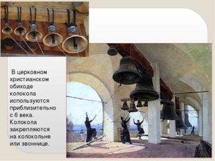 В церковном христианском обиходе колокола используются приблизительно с 6 ве