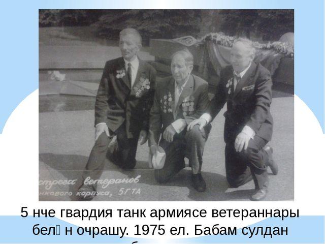5 нче гвардия танк армиясе ветераннары белән очрашу. 1975 ел. Бабам сулдан бе...