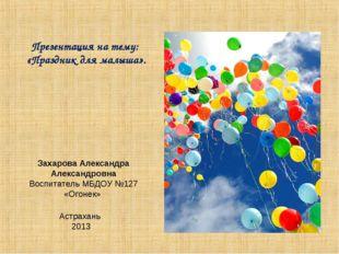 Презентация на тему: «Праздник для малыша». Захарова Александра Александровна