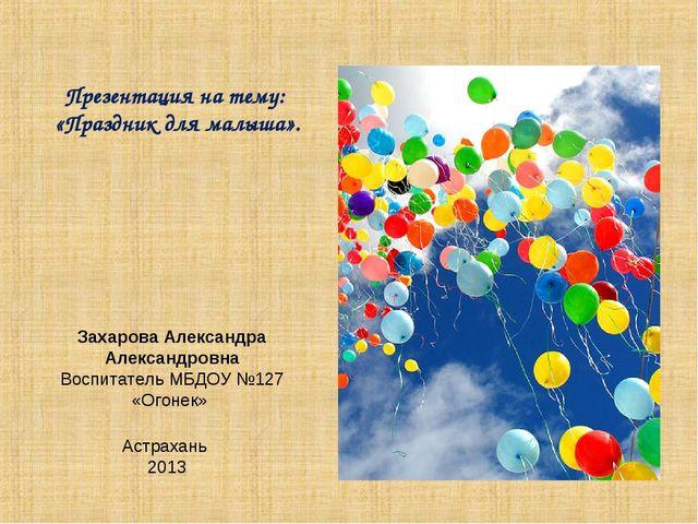 Презентация на тему: «Праздник для малыша». Захарова Александра Александровна...
