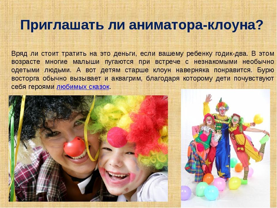 Приглашать ли аниматора-клоуна? Вряд ли стоит тратить на это деньги, если ваш...