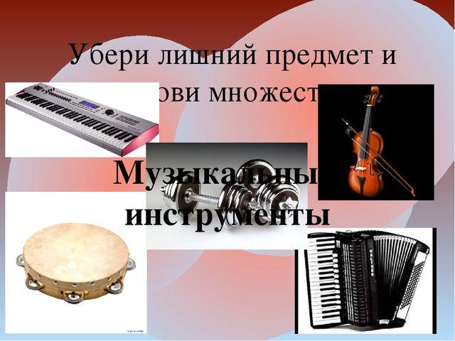 Убери лишний предмет и назови множество Музыкальные инструменты