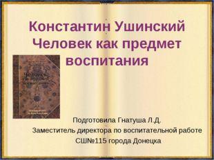 Константин Ушинский Человек как предмет воспитания Подготовила Гнатуша Л.Д. З