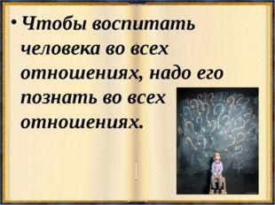 Чтобы воспитать человека во всех отношениях, надо его познать во всех отношен