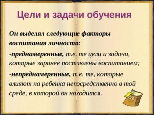 Цели и задачи обучения Он выделял следующие факторы воспитания личности: -пре