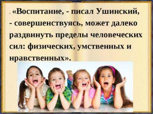 . «Воспитание, - писал Ушинский, - совершенствуясь, может далеко раздвинуть п