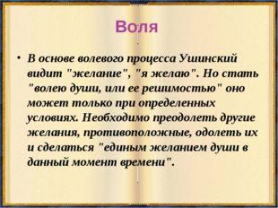 """Воля В основе волевого процесса Ушинский видит """"желание"""", """"я желаю"""". Но стать"""