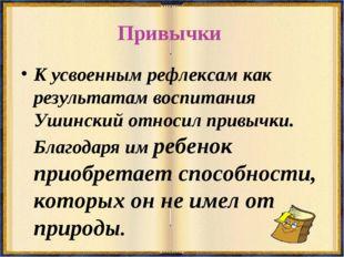 Привычки К усвоенным рефлексам как результатам воспитания Ушинский относил пр