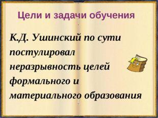 Цели и задачи обучения К.Д. Ушинский по сути постулировал неразрывность целей