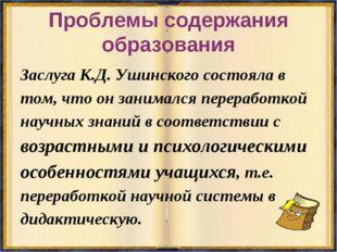Проблемы содержания образования Заслуга К.Д. Ушинского состояла в том, что он