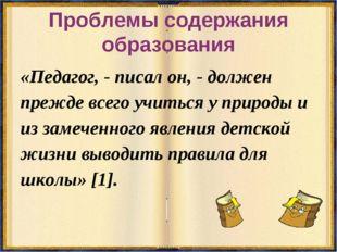 Проблемы содержания образования «Педагог, - писал он, - должен прежде всего у