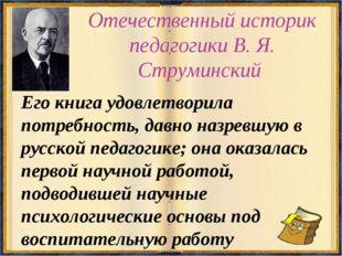 Отечественный историк педагогики В. Я. Струминский Его книга удовлетворила по