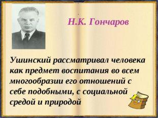 Н.К. Гончаров Ушинский рассматривал человека как предмет воспитания во всем м