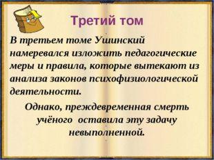 Третий том В третьем томе Ушинский намеревался изложить педагогические меры и