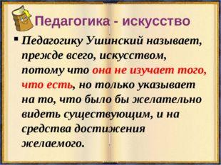 Педагогика - искусство Педагогику Ушинский называет, прежде всего, искусством