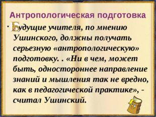Антропологическая подготовка удущие учителя, по мнению Ушинского, должны полу