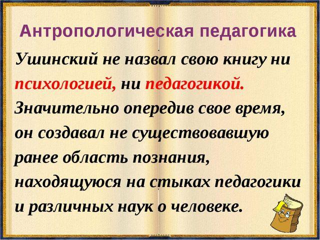 Антропологическая педагогика Ушинский не назвал свою книгу ни психологией, ни...