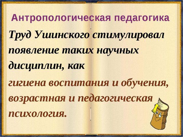 Антропологическая педагогика Труд Ушинского стимулировал появление таких науч...