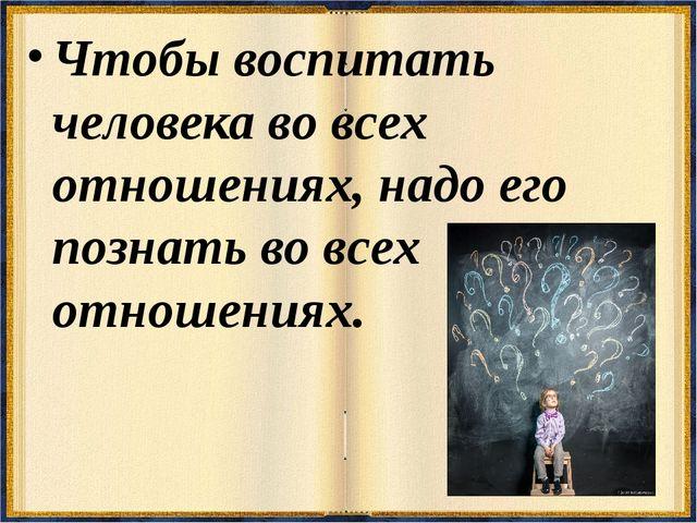 Чтобы воспитать человека во всех отношениях, надо его познать во всех отношен...